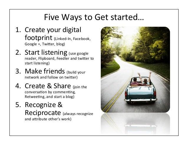 Five Ways to Get started… 1. Create your digital     footprint (Linked-‐In, Facebook,      Google...