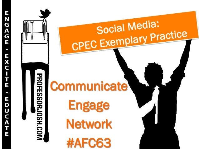 Social Media:              plary P ractice   CP EC ExemCommunicate  Engage  Network  #AFC63