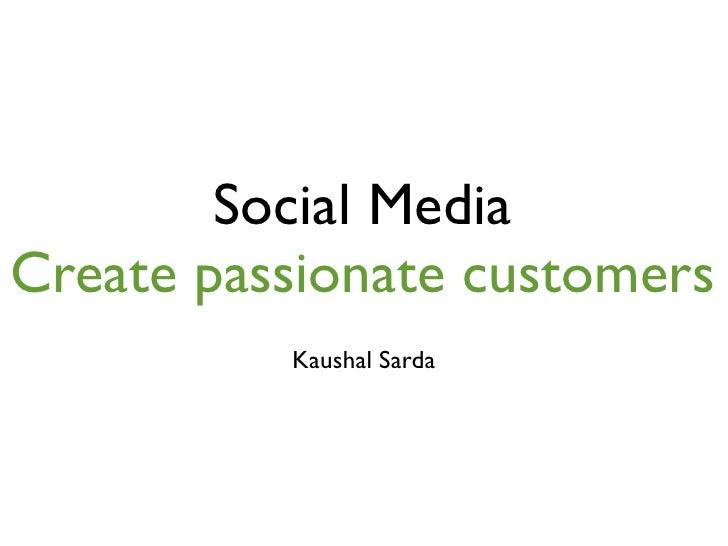 Social Media Create passionate customers           Kaushal Sarda
