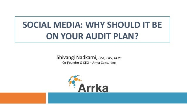 SOCIAL MEDIA: WHY SHOULD IT BE ON YOUR AUDIT PLAN? Shivangi Nadkarni, CISA, CIPT, DCPP Co-Founder & CEO – Arrka Consulting
