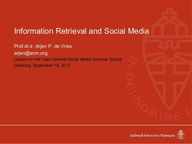 Information Retrieval and Social Media Prof.dr.ir. Arjen P. de Vries arjen@acm.org Lecture for the User-Centred Social Med...