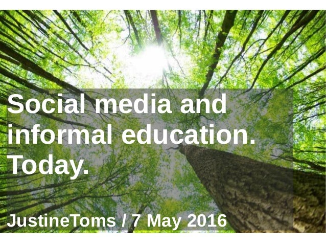 Social media and informal education. Today. JustineToms / 7 May 2016