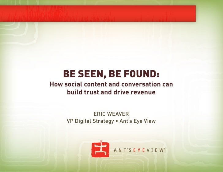 BE SEEN, BE FOUND:How social content and conversation can     build trust and drive revenue                ERIC WEAVER    ...