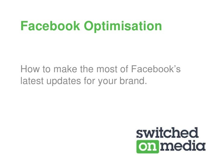 Facebook Optimisation<br />How to make the most of Facebook's latest updates for your brand. <br />