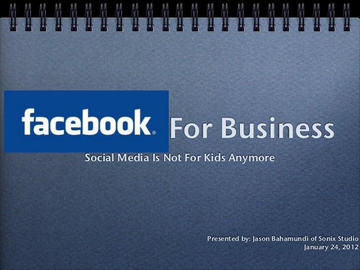 For BusinessSocial Media Is Not For Kids Anymore                       Presented by: Jason Bahamundi of Sonix Studio      ...