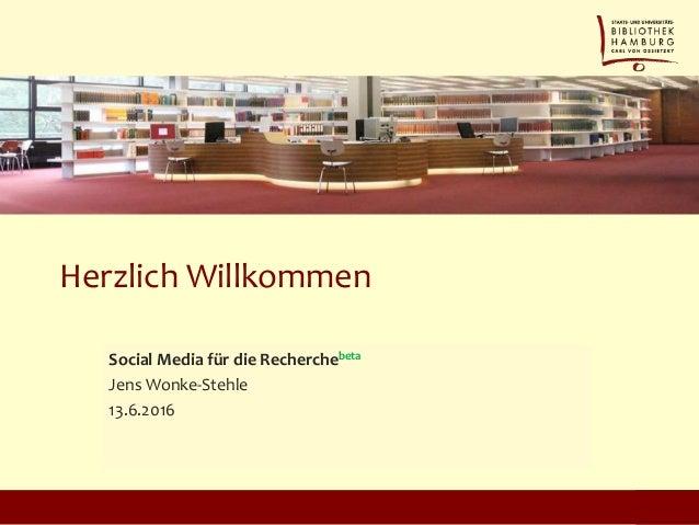 Herzlich Willkommen Social Media für die Recherchebeta Jens Wonke-Stehle 13.6.2016