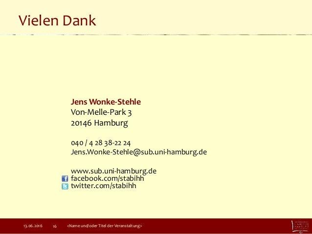 Vielen Dank 13.06.2016 <Name und/oder Titel der Veranstaltung>16 Jens Wonke-Stehle Von-Melle-Park 3 20146 Hamburg 040 / 4 ...