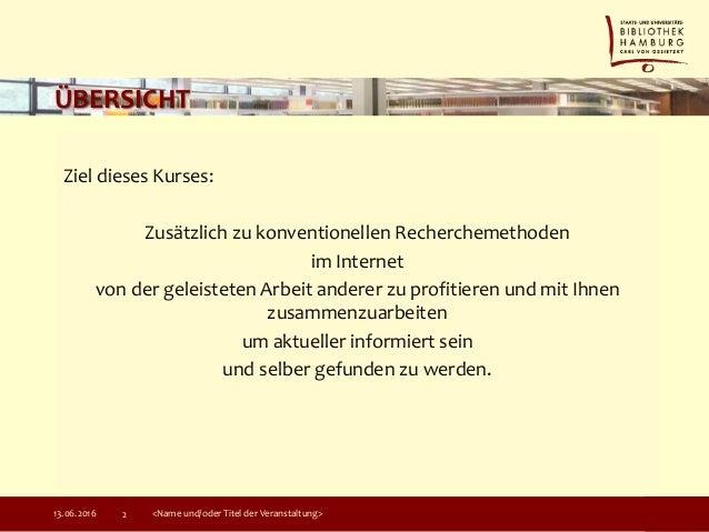 ÜBERSICHT Ziel dieses Kurses: Zusätzlich zu konventionellen Recherchemethoden im Internet von der geleisteten Arbeit ander...