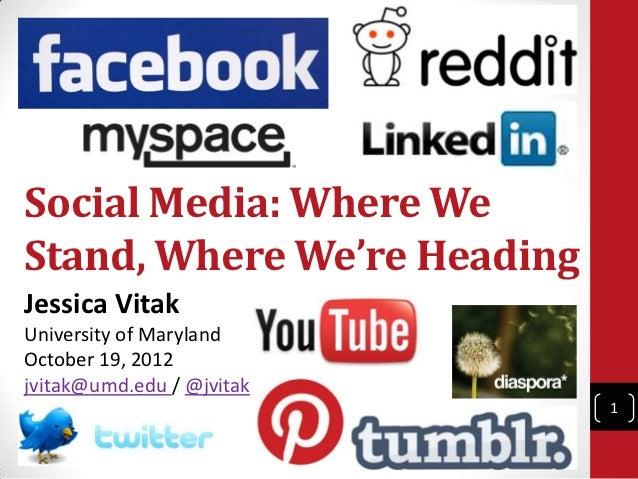 Social Media: Where WeStand, Where We're HeadingJessica VitakUniversity of MarylandOctober 19, 2012jvitak@umd.edu / @jvita...