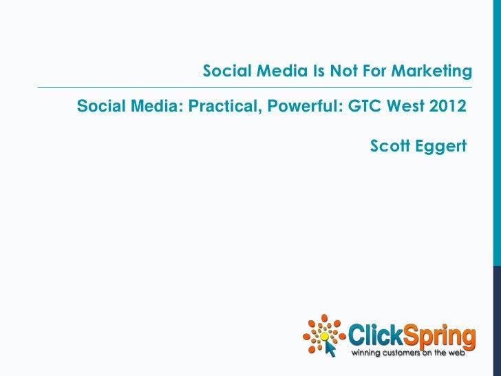Social Media Is Not For MarketingSocial Media: Practical, Powerful: GTC West 2012                                    Scott...