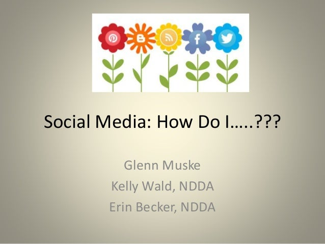 Social Media: How Do I…..??? Glenn Muske Kelly Wald, NDDA Erin Becker, NDDA