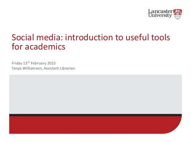 Social media: introduction to useful tools for academics Friday 13th February 2015 Tanya Williamson, Assistant Librarian