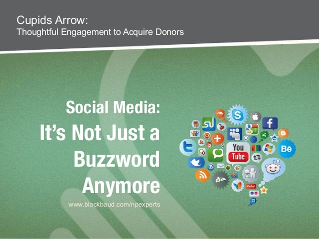 Social Media: ! It's Not Just a Buzzword Anymore Cupids Arrow: Thoughtful Engagement to Acquire Donors www.blackbaud.com/n...