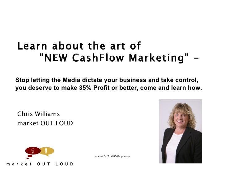 "Learn about the art of  ""NEW CashFlow Marketing"" -   Chris Williams market OUT LOUD market OUT LOUD Proprieta..."