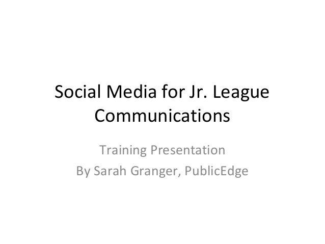 Social Media for Jr. League Communications Training Presentation By Sarah Granger, PublicEdge