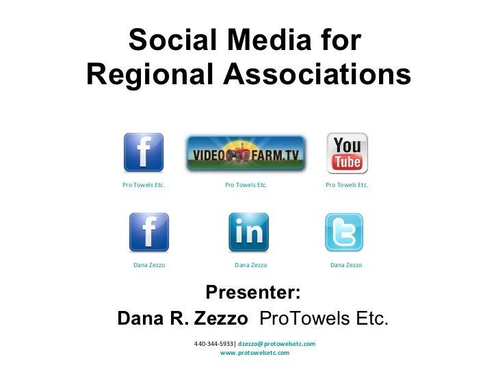 Presenter: Dana R. Zezzo  ProTowels Etc. Social Media for  Regional Associations 440-344-5933   [email_address] www.protow...