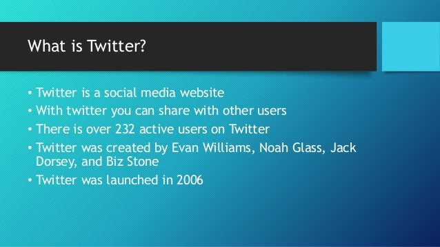 What is Twitter?  • Twitter is a social media website  • With twitter you can share with other users  • There is over 232 ...