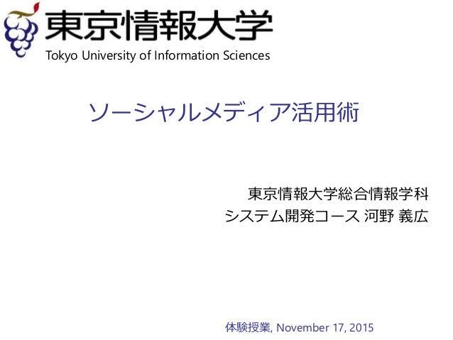 ソーシャルメディア活用術 東京情報大学総合情報学科 システム開発コース 河野 義広 Tokyo University of Information Sciences 体験授業, November 17, 2015