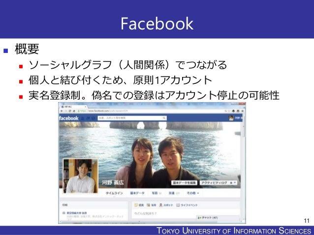 TOKYO JOHO UNIVERSITYTOKYO UNIVERSITY OF INFORMATION SCIENCES Facebook  概要  ソーシャルグラフ(人間関係)でつながる  個人と結び付くため、原則1アカウント  実...