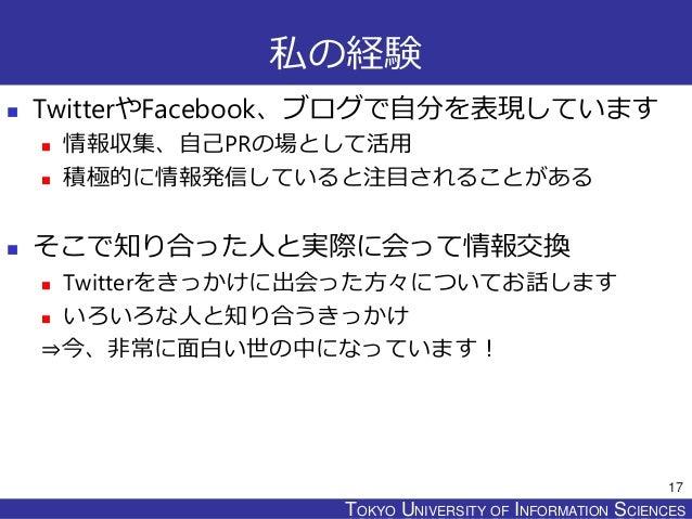 TOKYO JOHO UNIVERSITYTOKYO UNIVERSITY OF INFORMATION SCIENCES 私の経験  TwitterやFacebook、ブログで自分を表現しています  情報収集、自己PRの場として活用  ...