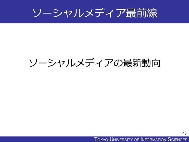 TOKYO JOHO UNIVERSITYTOKYO UNIVERSITY OF INFORMATION SCIENCES ソーシャルメディア最前線 ソーシャルメディアの最新動向 43