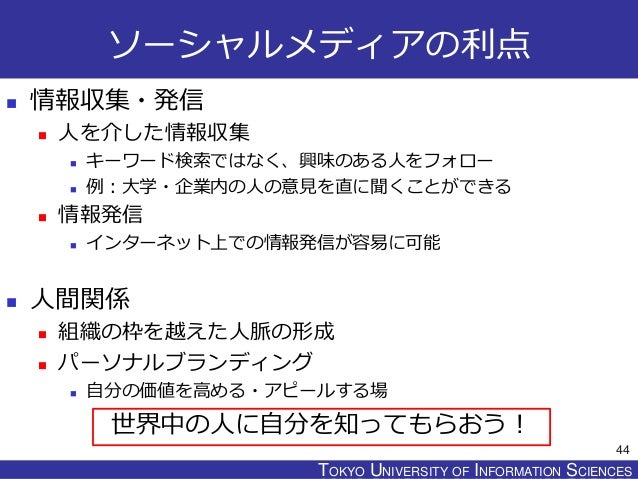 TOKYO JOHO UNIVERSITYTOKYO UNIVERSITY OF INFORMATION SCIENCES ソーシャルメディアの利点  情報収集・発信  人を介した情報収集  キーワード検索ではなく、興味のある人をフォロー...