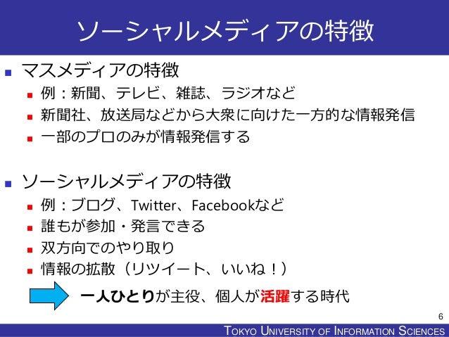 TOKYO JOHO UNIVERSITYTOKYO UNIVERSITY OF INFORMATION SCIENCES ソーシャルメディアの特徴  マスメディアの特徴  例:新聞、テレビ、雑誌、ラジオなど  新聞社、放送局などから大衆...