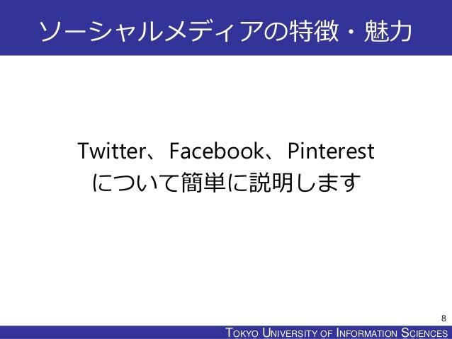 TOKYO JOHO UNIVERSITYTOKYO UNIVERSITY OF INFORMATION SCIENCES ソーシャルメディアの特徴・魅力 Twitter、Facebook、Pinterest について簡単に説明します 8