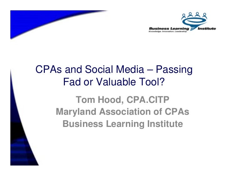CPAs and Social Media – Passing     Fad or Valuable Tool?         Tom Hood, CPA.CITP     Maryland Association of CPAs     ...