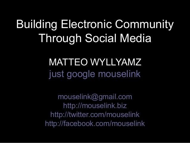 Building Electronic CommunityBuilding Electronic Community Through Social MediaThrough Social Media MATTEO WYLLYAMZMATTEO ...