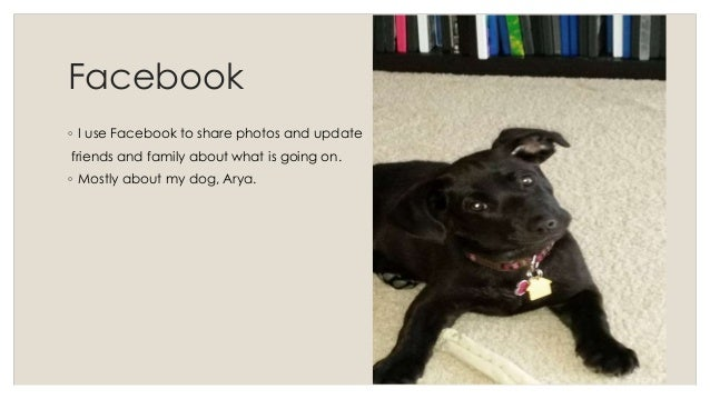 Facebook  ◦ I use Facebook to share photos and update  friends and family about what is going on.  ◦ Mostly about my dog, ...