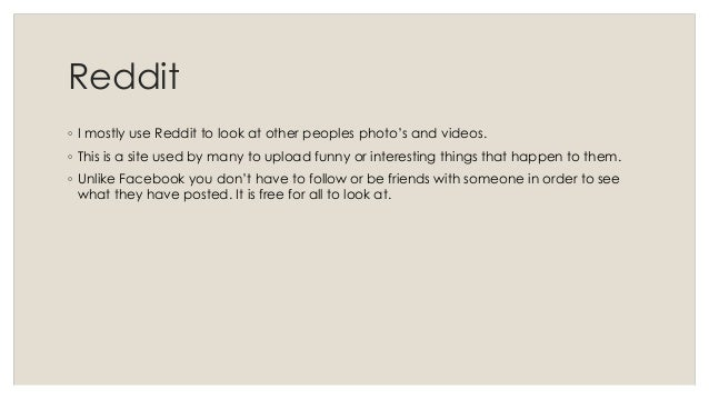 Reddit  ◦ I mostly use Reddit to look at other peoples photo's and videos.  ◦ This is a site used by many to upload funny ...