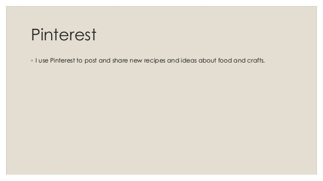 Pinterest  ◦ I use Pinterest to post and share new recipes and ideas about food and crafts.