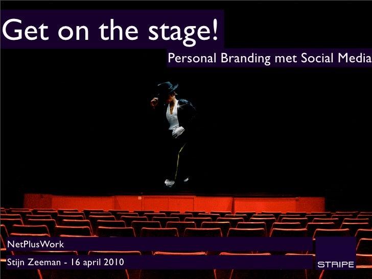 Get on the stage!                                Personal Branding met Social Media     NetPlusWork Stijn Zeeman - 16 apri...