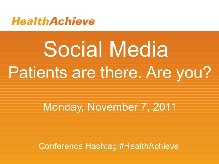 Social Media Patients are there. Are you? Monday, November 7, 2011 Conference Hashtag #HealthAchieve