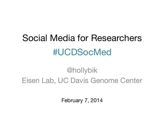 Social Media for Researchers  #UCDSocMed @hollybik Eisen Lab, UC Davis Genome Center February 7, 2014