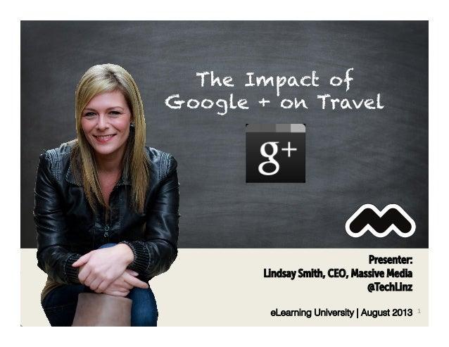 Presenter: Lindsay Smith, CEO, Massive Media @TechLinz eLearning University | August 2013 1   The Impact of Google + on ...