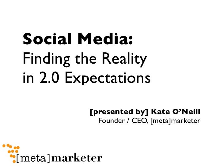 Social Media: Finding the Reality in 2.0 Expectations          [presented by] Kate O'Neill            Founder / CEO, [meta...