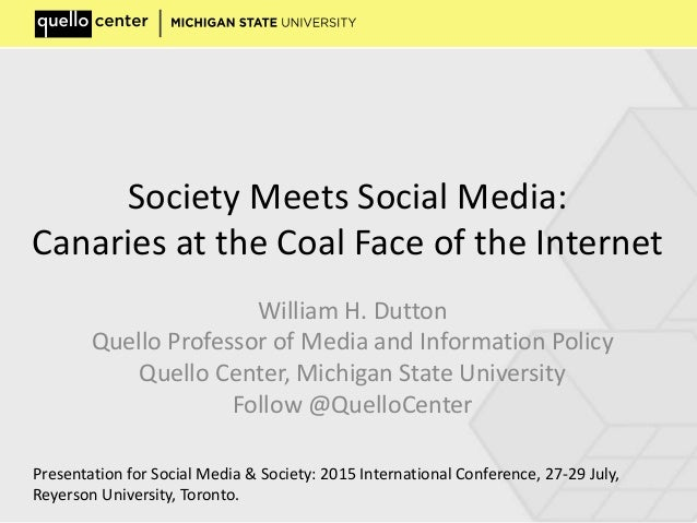Society Meets Social Media: Canaries at the Coal Face of the Internet William H. Dutton Quello Professor of Media and Info...