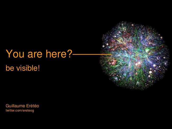 You are here? <br />be visible!<br />Guillaume Erétéo<br />twitter.com/ereteog<br />