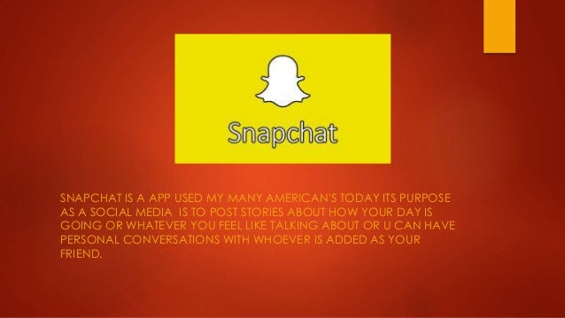 SNAPCHAT IS A APP USED MY MANY AMERICAN'S TODAY ITS PURPOSE AS A SOCIAL MEDIA IS TO POST STORIES ABOUT HOW YOUR DAY IS GOI...