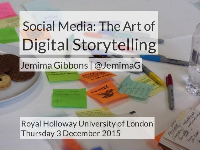 Social Media: The Art of Digital Storytelling Jemima Gibbons | @JemimaG Royal Holloway University of London Thursday 3 Dec...