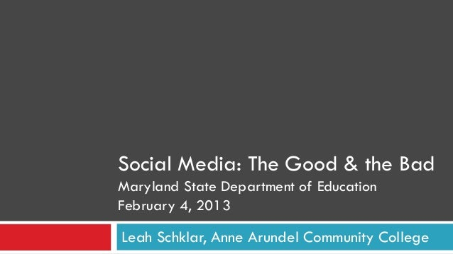 Social Media: The Good & the BadMaryland State Department of EducationFebruary 4, 2013Leah Schklar, Anne Arundel Community...