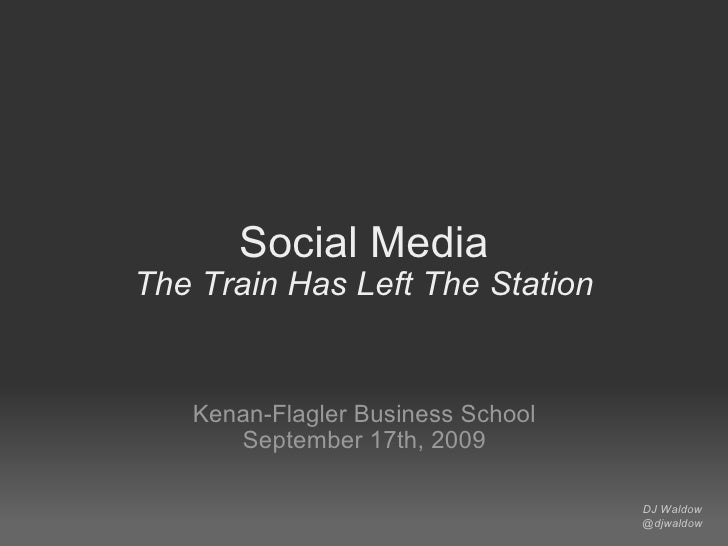 Social Media The Train Has Left The Station Kenan-Flagler Business School September 17th, 2009 DJ Waldow @djwaldow