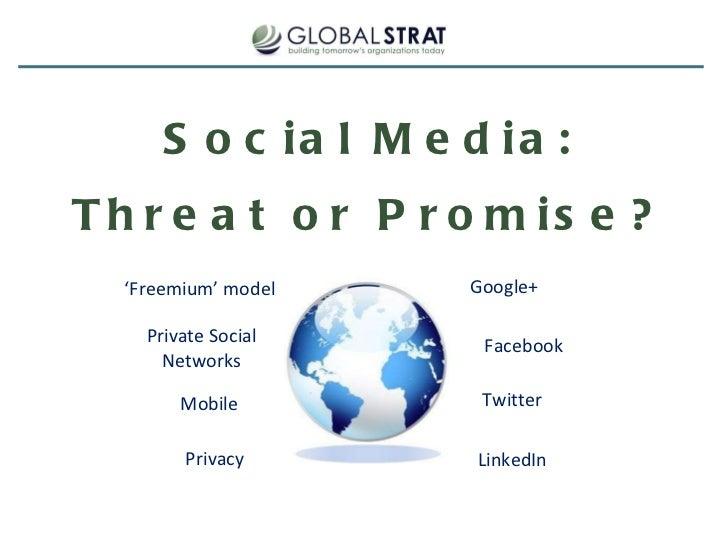 Social Media: Threat or Promise? Google+ Facebook Twitter LinkedIn ' Freemium' model Private Social Networks Mobile Privacy