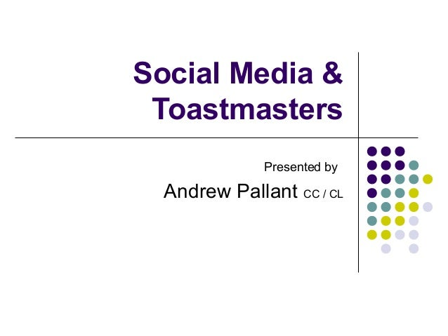 Social Media & Toastmasters              Presented by  Andrew Pallant CC / CL