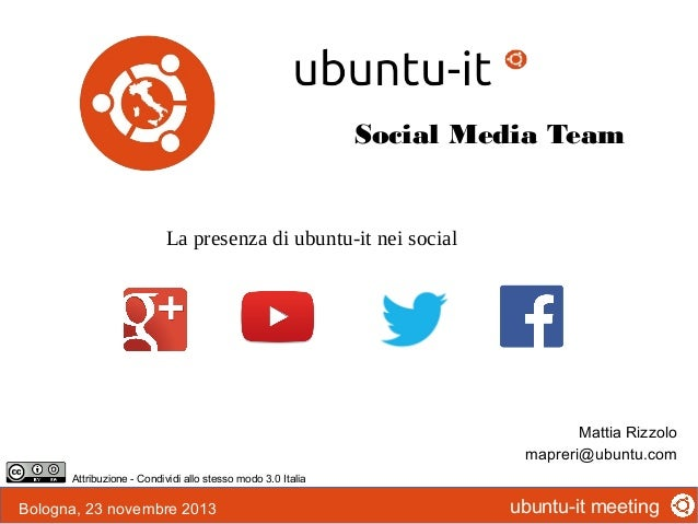 Social Media Team  La presenza di ubuntu-it nei social  Mattia Rizzolo mapreri@ubuntu.com Attribuzione - Condividi allo st...