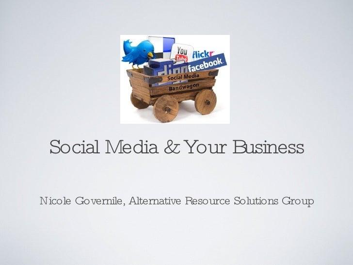Social Media & Your Business <ul><li>Nicole Governile, Alternative Resource Solutions Group </li></ul>
