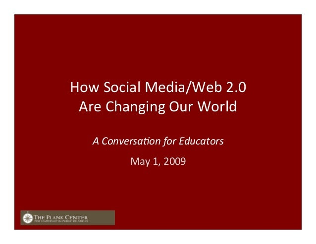 How	   Social	   Media/Web	   2.0	   	    Are	   Changing	   Our	   World	    	    A	   Conversa+on	   for	   Educators	...