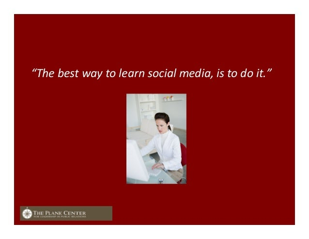 """""""The  best  way  to  learn  social  media,  is  to  do  it."""""""